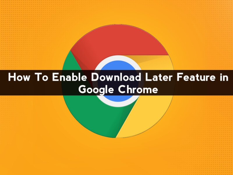 How to Enable Google Chrome Download Later Feature